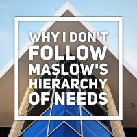Why I Don't Follow Maslow's Hierarchy Of Needs